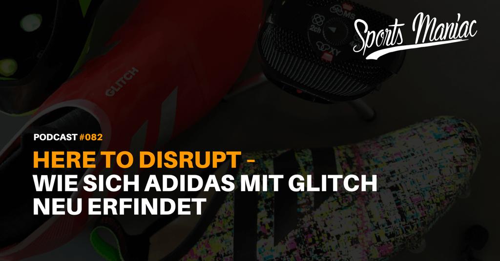 #082: Here to disrupt – Wie sich adidas mit GLITCH neu erfindet